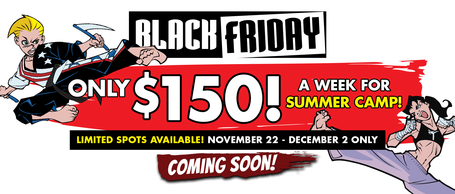 BLACK FRIDAY ONLY $150 A WEEK FOR SUMMER CAMP! LIMITED SPOTS AVAILABLE! NOVEMBER 22 - DECEMBER 2 ONLY